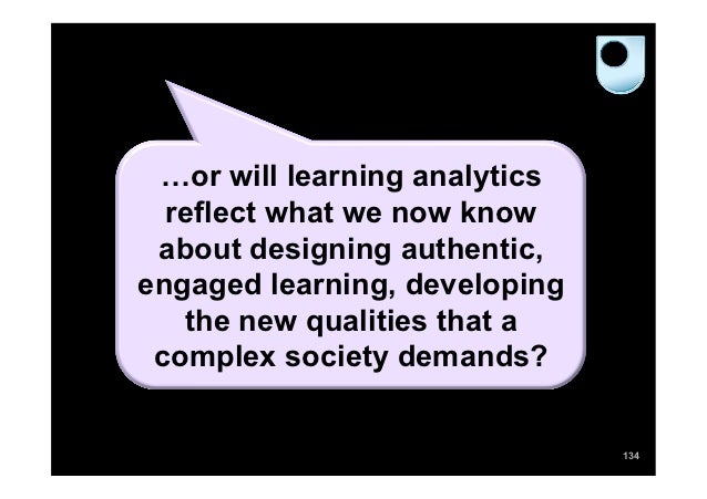 …or will learning analytics  reflect what we now know about designing authentic,engaged learning, developing   the new qua...