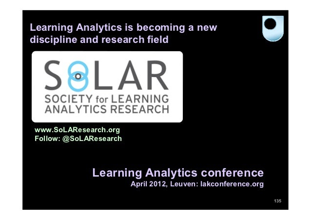 Learning Analytics is becoming a newdiscipline and research fieldwww.SoLAResearch.orgFollow: @SoLAResearch             Lea...