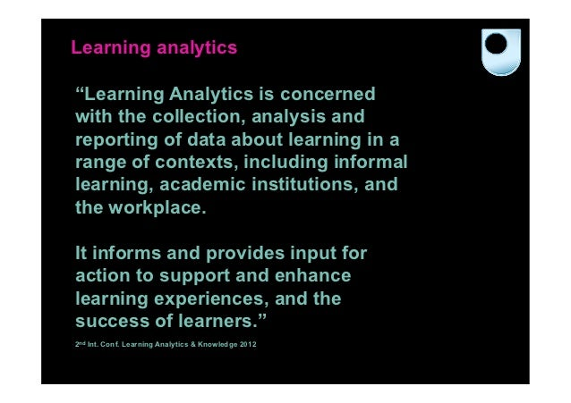 """Learning analytics""""Learning Analytics is concernedwith the collection, analysis andreporting of data about learning in ara..."""