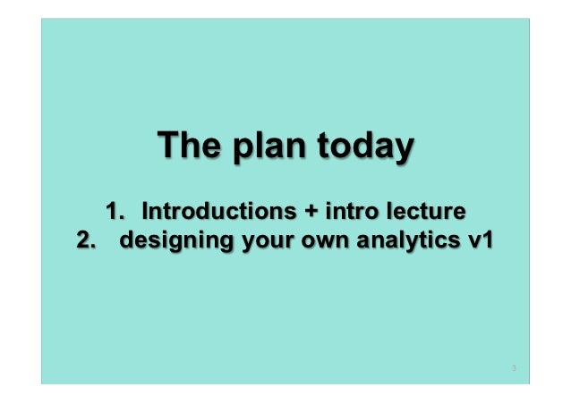 The plan today   1. Introductions + intro lecture2. designing your own analytics v1                                     ...