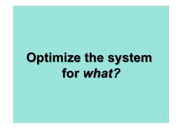 Optimize the system     for what?                      30