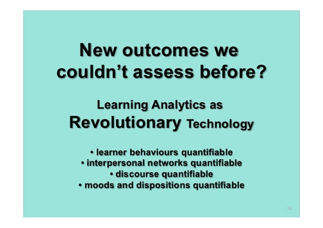 New outcomes wecouldn't assess before?      Learning Analytics as Revolutionary Technology      • learner behaviours quant...