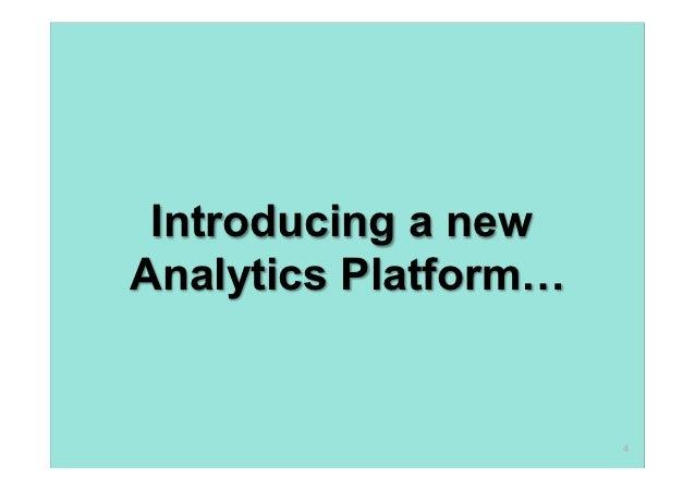 Introducing a newAnalytics Platform…                      4