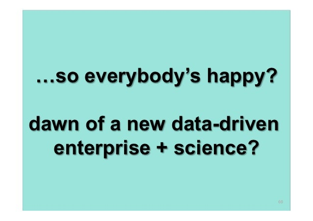…so everybody's happy?dawn of a new data-driven  enterprise + science?                         60
