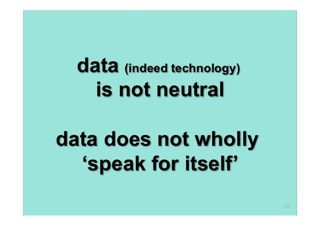data (indeed technology)    is not neutraldata does not wholly  'speak for itself'                             62