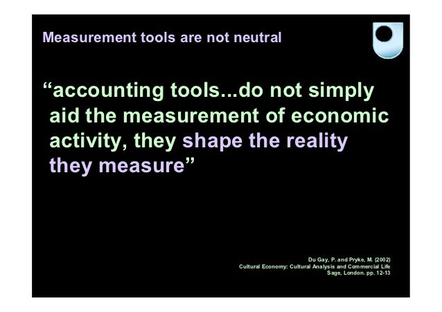 """Measurement tools are not neutral""""accounting tools...do not simply aid the measurement of economic activity, they shape th..."""