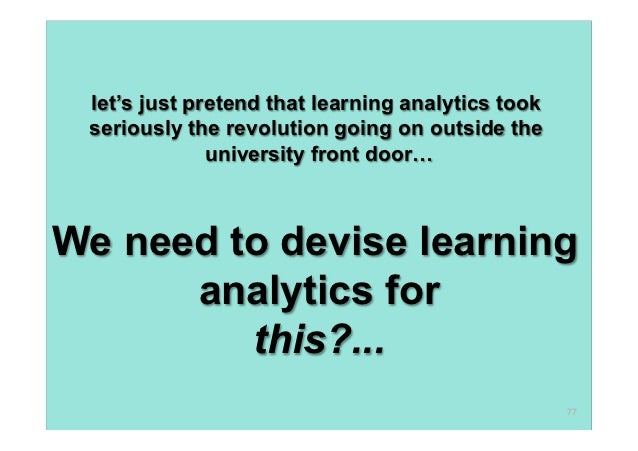 let's just pretend that learning analytics took seriously the revolution going on outside the              university fron...