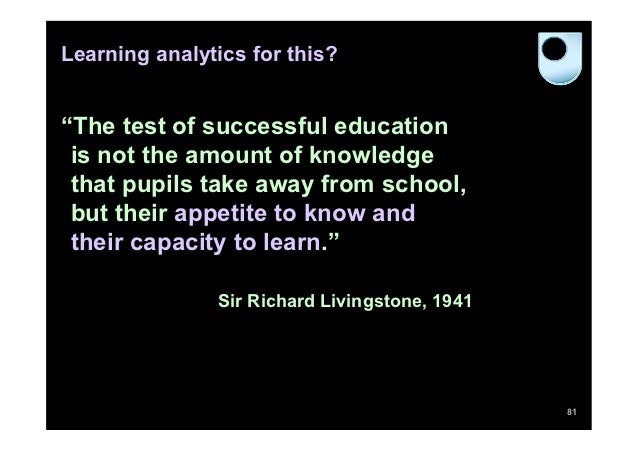 """Learning analytics for this?""""The test of successful education is not the amount of knowledge that pupils take away from sc..."""