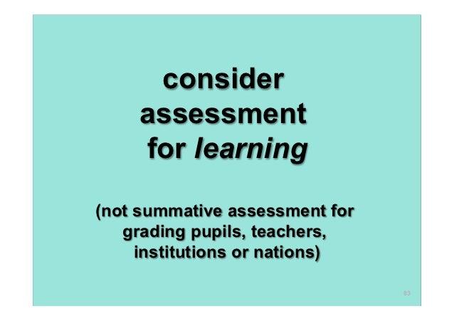 consider    assessment    for learning(not summative assessment for   grading pupils, teachers,     institutions or nation...
