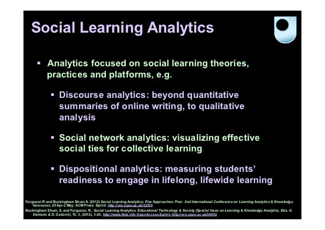 Social Learning Analytics      § Analytics focused on social learning theories,          practices and platforms, e.g.  ...
