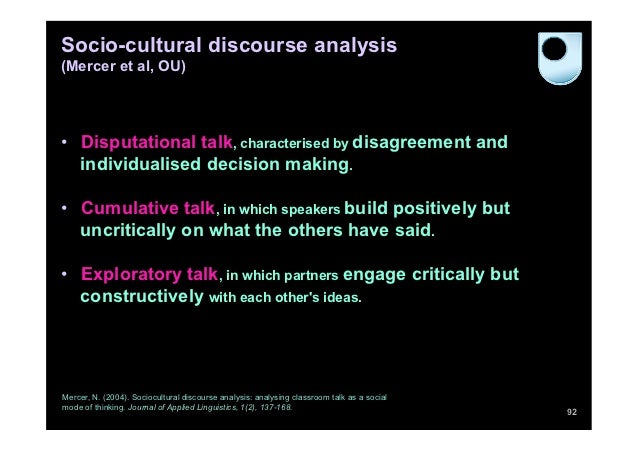 Socio-cultural discourse analysis(Mercer et al, OU)• Disputational talk, characterised by disagreement and   individualis...