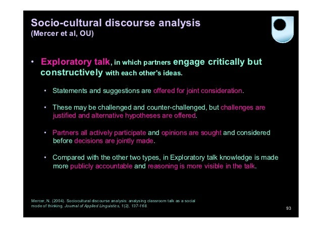 Socio-cultural discourse analysis(Mercer et al, OU)• Exploratory talk, in which partners engage critically but   construc...
