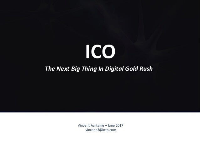 Vincent	Fontaine	–	June	2017	 vincent.f@intp.com	 ICO	 The	Next	Big	Thing	In	Digital	Gold	Rush