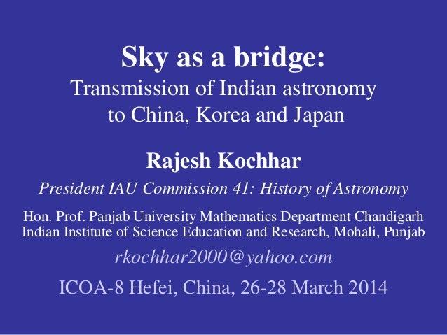 Sky as a bridge:  Transmission of Indian astronomy  to China, Korea and Japan  Rajesh Kochhar  President IAU Commission 41...