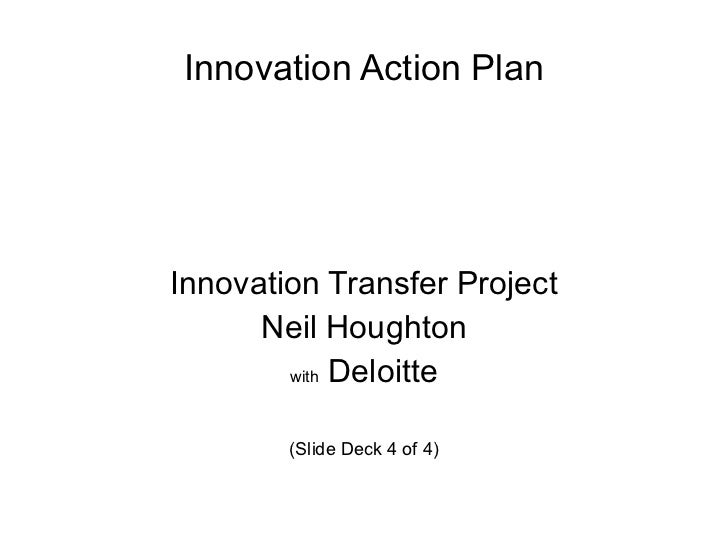 Innovation Action Plan <ul><li>Innovation Transfer Project </li></ul><ul><li>Neil Houghton </li></ul><ul><li>with  Deloitt...