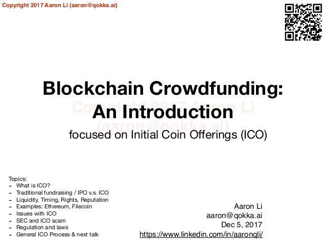 Copyright 2017 Aaron Li (aaron@qokka.ai) Copyright 2017 Aaron Li (aaron@qokka.ai) Blockchain Crowdfunding: An Introduction...
