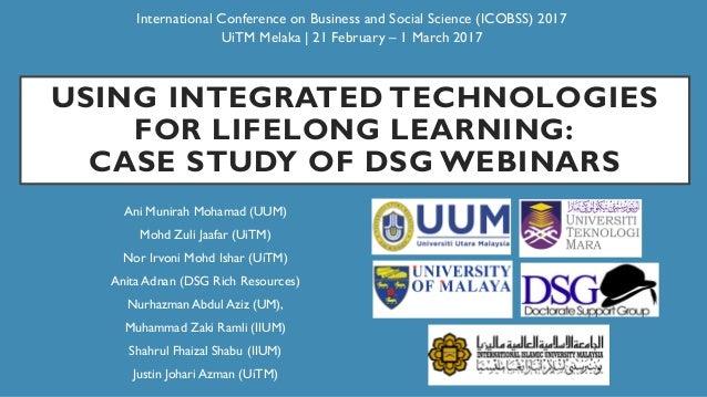 USING INTEGRATED TECHNOLOGIES FOR LIFELONG LEARNING: CASE STUDY OF DSG WEBINARS Ani Munirah Mohamad (UUM) Mohd Zuli Jaafar...