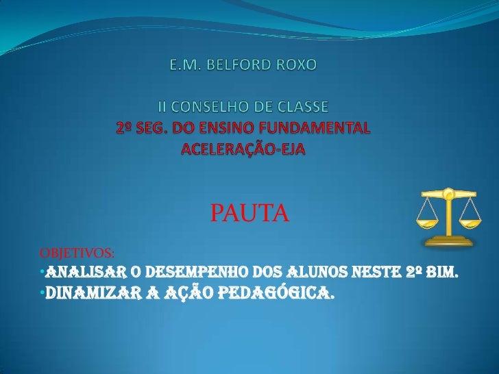 E.M. BELFORD ROXOII CONSELHO DE CLASSE2º SEG. DO ENSINO FUNDAMENTAL ACELERAÇÃO-EJA<br />PAUTA<br />OBJETIVOS: <br /><ul><l...