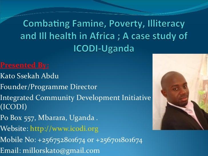 Presented By:Kato Ssekah AbduFounder/Programme DirectorIntegrated Community Development Initiative(ICODI)Po Box 557, Mbara...