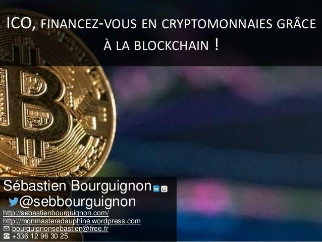 ICO, FINANCEZ-VOUS EN CRYPTOMONNAIES GRÂCE À LA BLOCKCHAIN ! Sébastien Bourguignon @sebbourguignon http://sebastienbourgui...