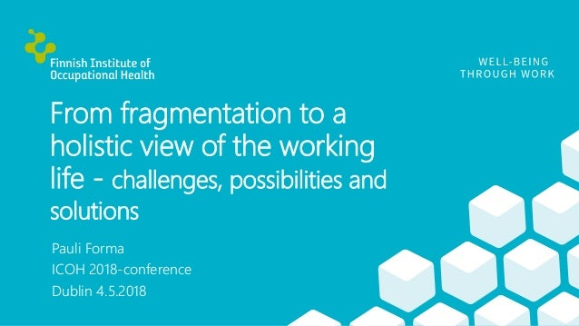 From fragmentation to a holistic view of the working life - challenges, possibilities and solutions Pauli Forma ICOH 2018-...
