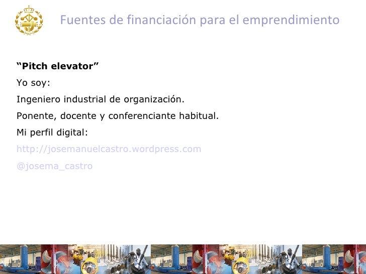 """Fuentes de financiación para el emprendimiento""""Pitch elevator""""Yo soy:Ingeniero industrial de organización.Ponente, docente..."""