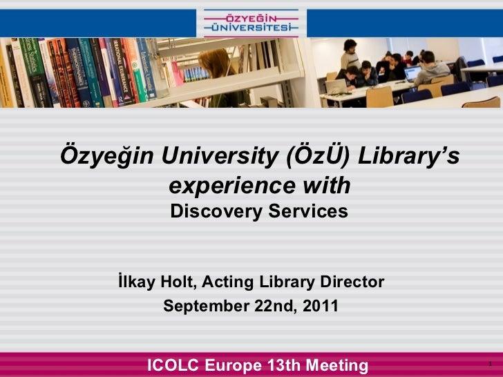 Özyeğin University (ÖzÜ) Library's        experience with           Discovery Services     İlkay Holt, Acting Library Dire...