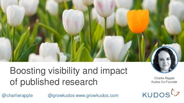 Boosting visibility and impact of published research Charlie Rapple Kudos Co-Founder @charlierapple @growkudos www.growkud...