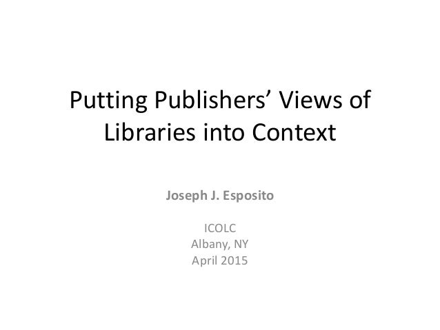 Putting Publishers' Views of Libraries into Context Joseph J. Esposito ICOLC Albany, NY April 2015