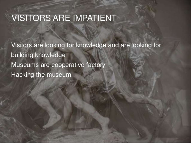 VISITORS ARE IMPATIENT Visitors are looking for knowledge and are looking for building knowledge Museums are cooperative f...