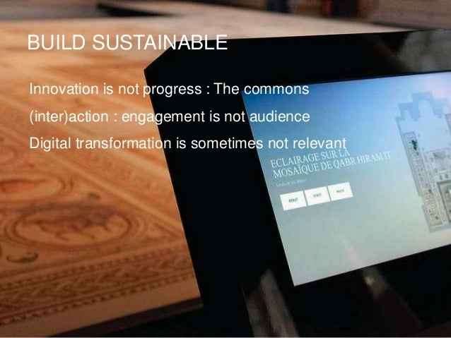 BUILD SUSTAINABLE Innovation is not progress : The commons (inter)action : engagement is not audience Digital transformati...