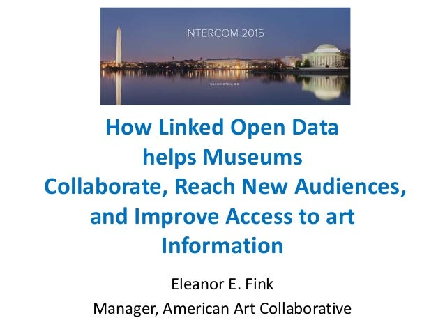 How Linked Open Data helps Museums Collaborate, Reach New Audiences, and Improve Access to art Information Eleanor E. Fink...