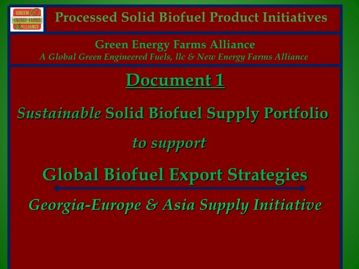 Processed Solid Biofuel Product Initiatives                  Green Energy Farms Alliance     A Global Green Engineered Fue...