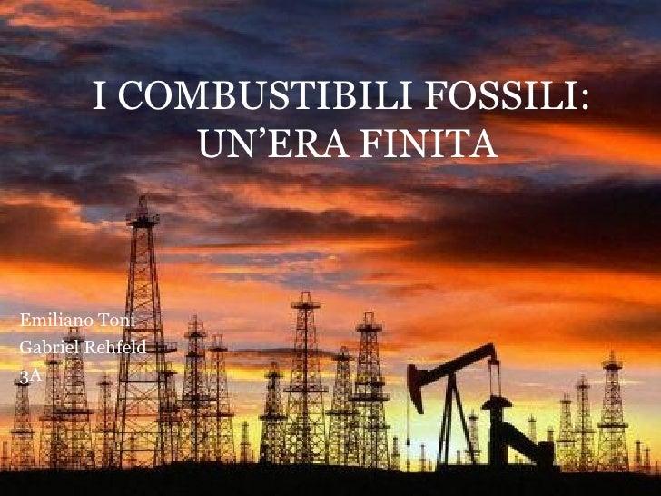 I COMBUSTIBILI FOSSILI:             UN'ERA FINITAEmiliano ToniGabriel Rehfeld3A