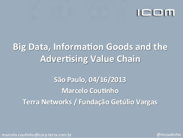 Big	  Data,	  Informa/on	  Goods	  and	  the	  Adver/sing	  Value	  Chain	  	  São	  Paulo,	  04/16/2013	  Marcelo	  Cou/n...