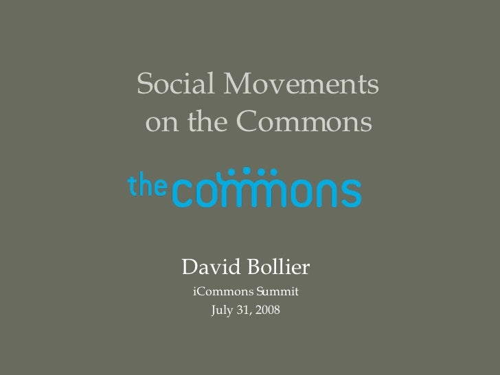 Social Movements on the Commons David Bollier iCommons Summit July 31, 2008