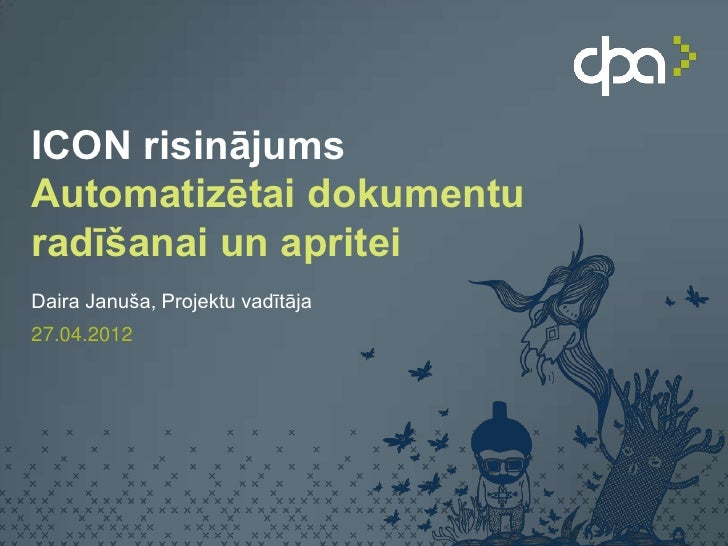 ICON risinājumsAutomatizētai dokumenturadīšanai un apriteiDaira Januša, Projektu vadītāja27.04.2012