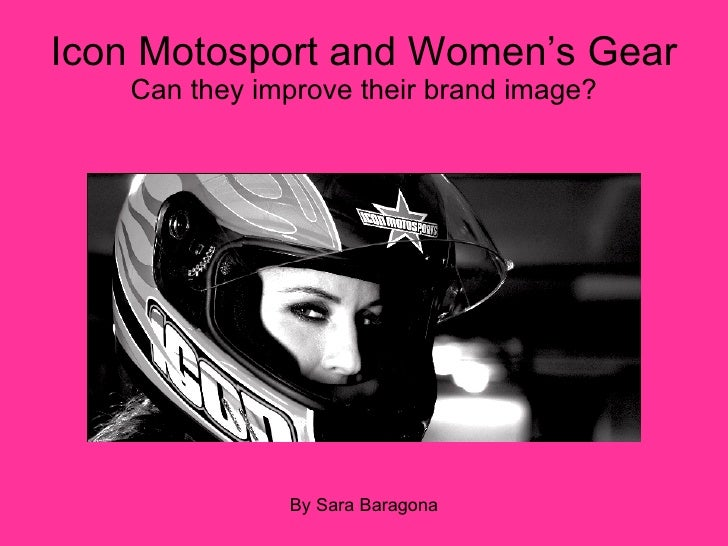 Icon Motosport and Women's Gear  Can they improve their brand image? By Sara Baragona