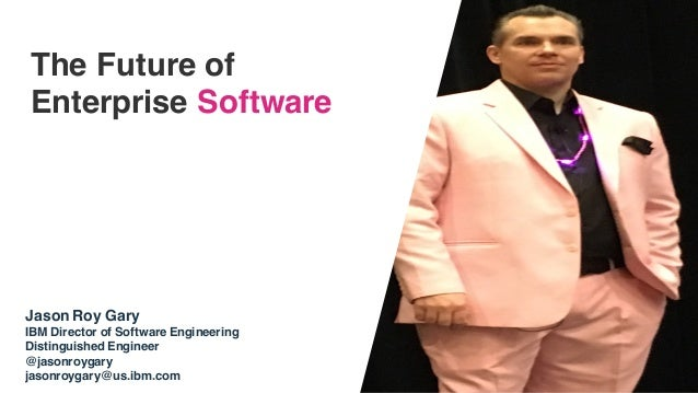 The Future of Enterprise Software Jason Roy Gary IBM Director of Software Engineering Distinguished Engineer @jasonroygary...