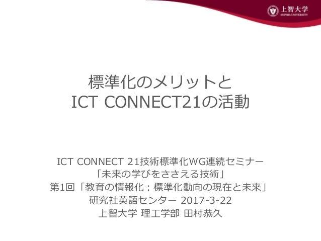 標準化のメリットと ICT CONNECT21の活動 ICT CONNECT 21技術標準化WG連続セミナー 「未来の学びをささえる技術」 第1回「教育の情報化:標準化動向の現在と未来」 研究社英語センター 2017-3-22 上智大学 理工学...