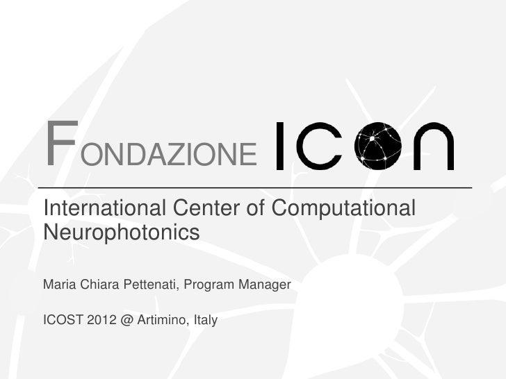 FONDAZIONEInternational Center of ComputationalNeurophotonicsMaria Chiara Pettenati, Program ManagerICOST 2012 @ Artimino,...