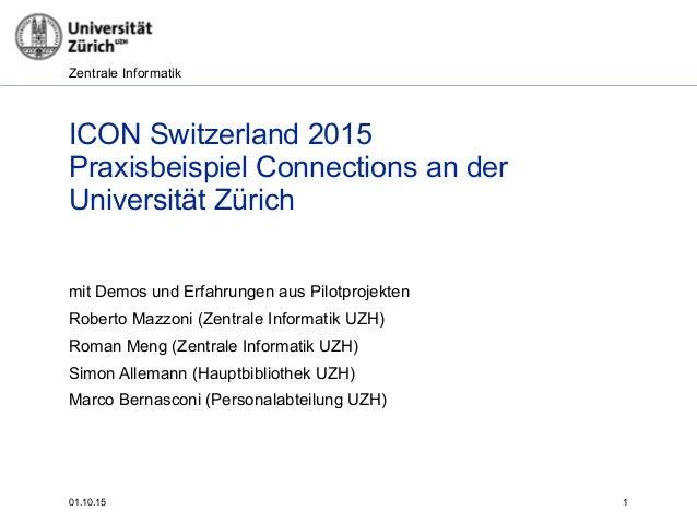 Zentrale Informatik 01.10.15 1 ICON Switzerland 2015 Praxisbeispiel Connections an der Universität Zürich mit Demos und E...