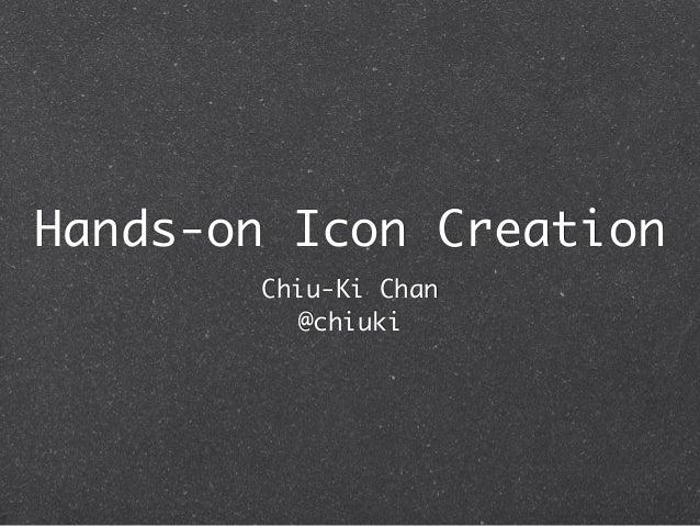 Hands-on Icon Creation       Chiu-Ki Chan         @chiuki
