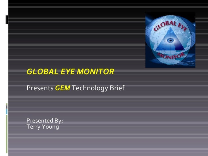 GLOBAL EYE MONITOR Presents  GEM  Technology Brief  Presented By: Terry Young