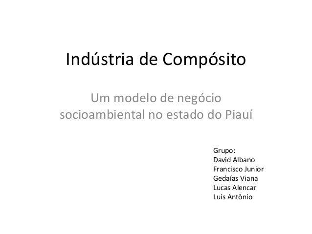 Indústria de Compósito Um modelo de negócio socioambiental no estado do Piauí Grupo: David Albano Francisco Junior Gedaías...