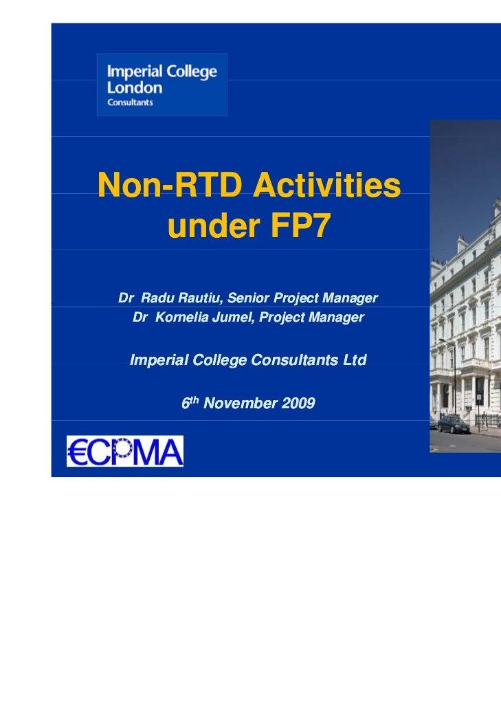 Non-Non-RTD Activities   under FP7 Dr Radu Rautiu, Senior Project Manager   Dr Kornelia Jumel, Project Manager  Imperial C...