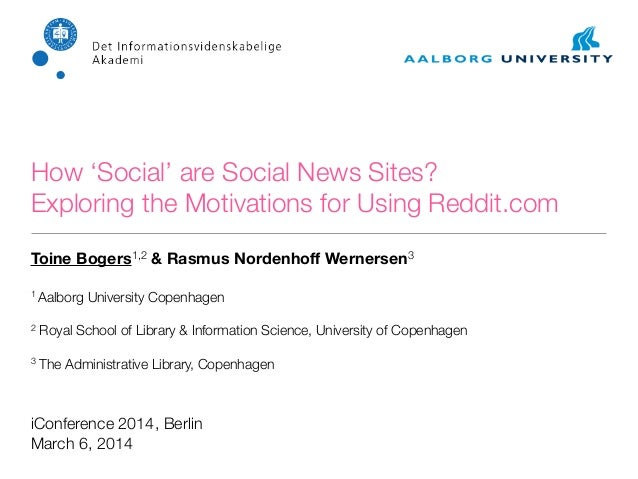 How 'Social' are Social News Sites? Exploring the Motivations for Using Reddit.com Toine Bogers1,2 & Rasmus Nordenhoff Wern...