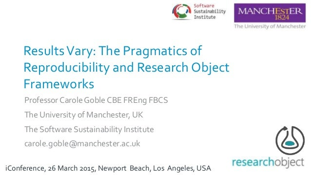 ResultsVary:The Pragmatics of Reproducibility and Research Object Frameworks Professor Carole Goble CBE FREng FBCS The Uni...