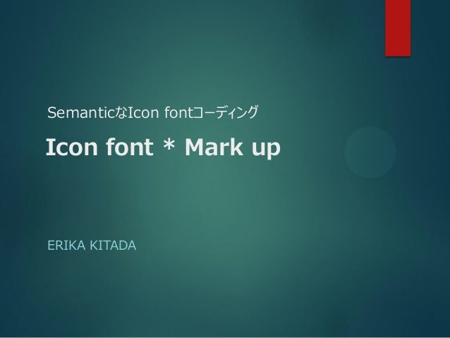 SemanticなIcon fontコーディング ERIKA KITADA Icon font * Mark up