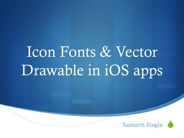 S Icon Fonts & Vector Drawable in iOS apps Samarth Singla